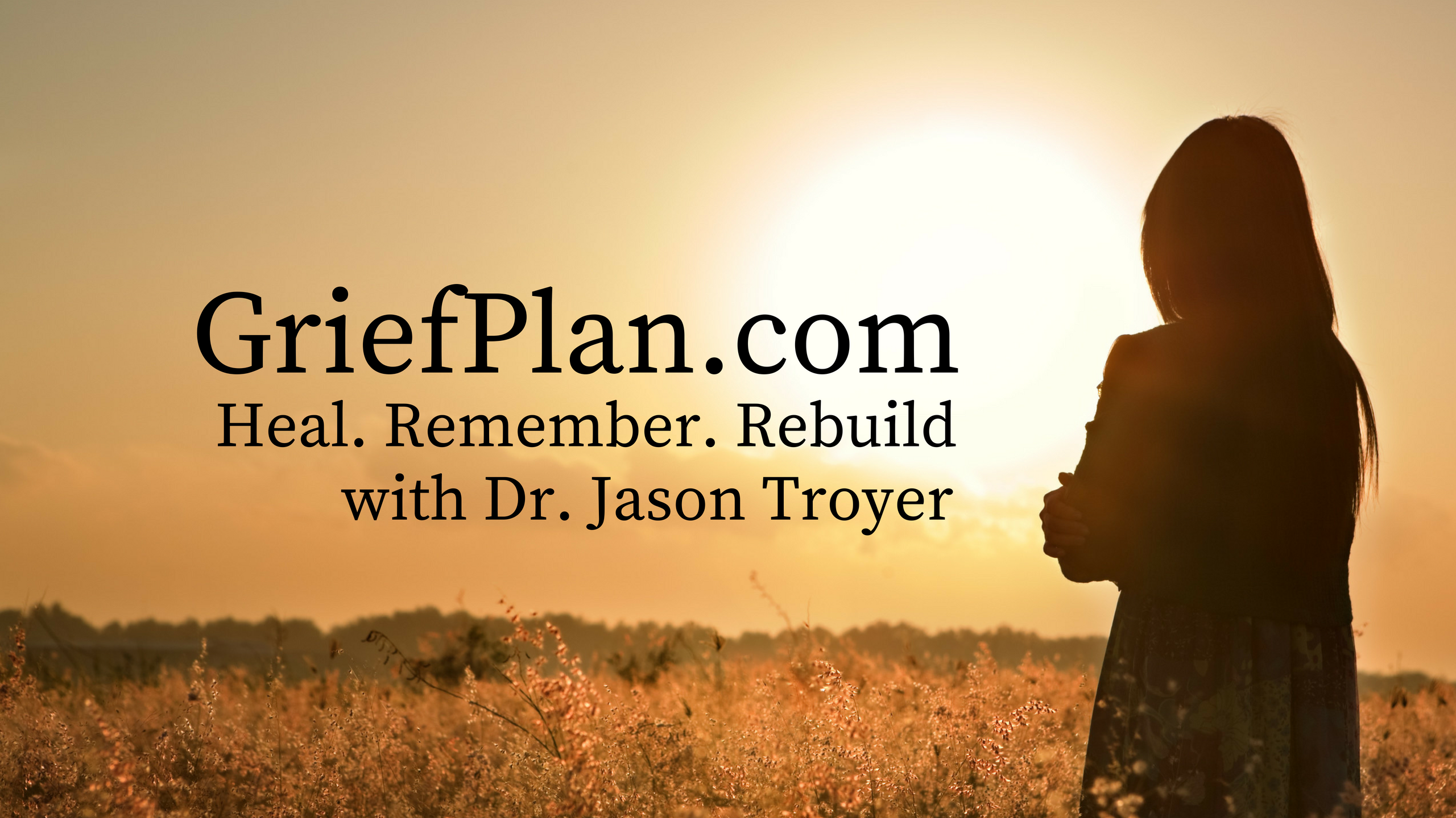 griefplan.com Heal remember rebuild with Dr. Jason Troyer. Text overlayed on a picture of a woman standing in a field of high grass looking at the sunset.